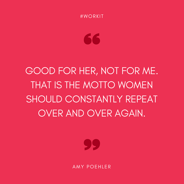 """Good for her, not for me. That is the motto women should constantly repeat over and over again."" - Amy Poehler"