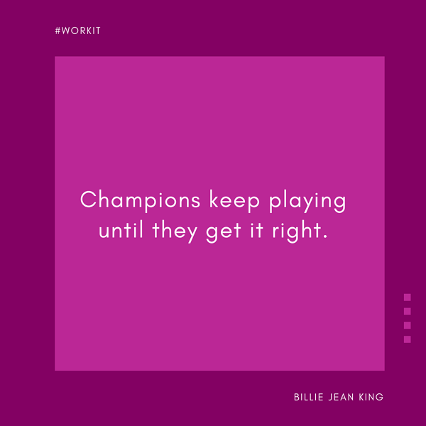 """""""Champions keep playing until they get it right."""" - Billie Jean King"""