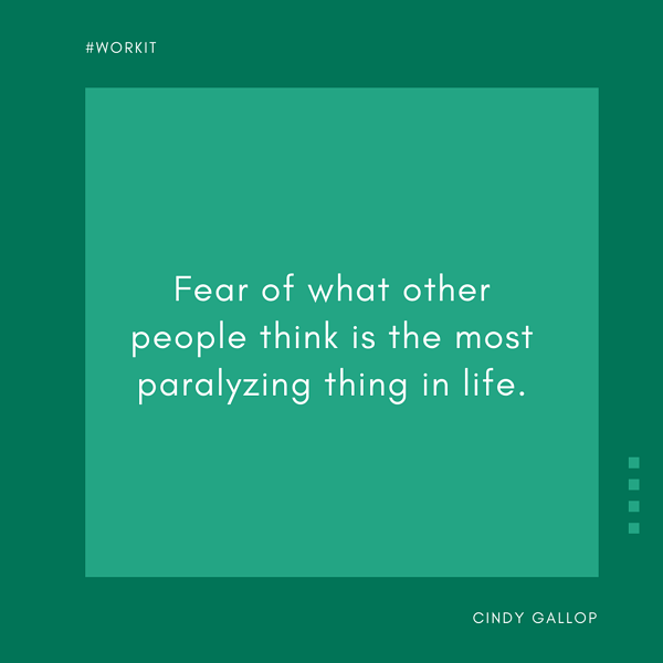 """""""Fear of what other people think is the most paralyzing thing in life."""" - Cindy Gallop"""