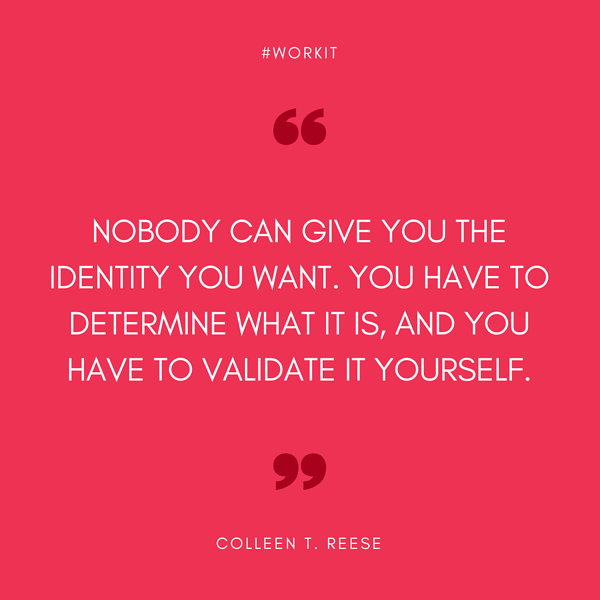 """""""Nobody can give you the identity you want. You have to determine what it is, and you have to validate it yourself."""" - Colleen T. Reese"""