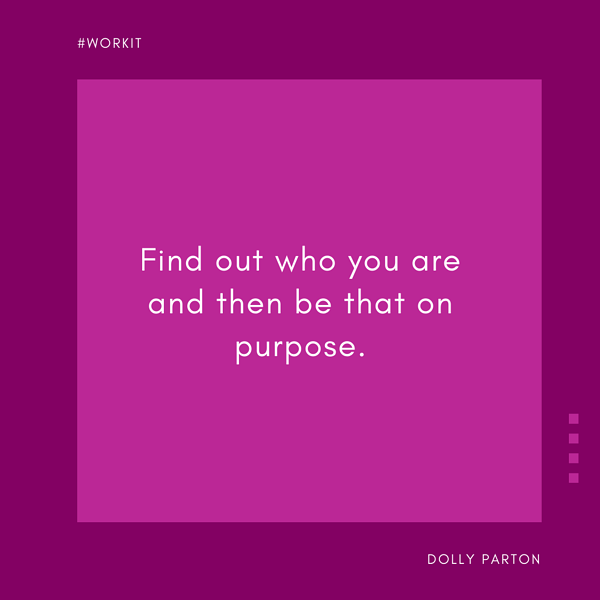 """Find out who you are and then be that on purpose."" - Dolly Parton"