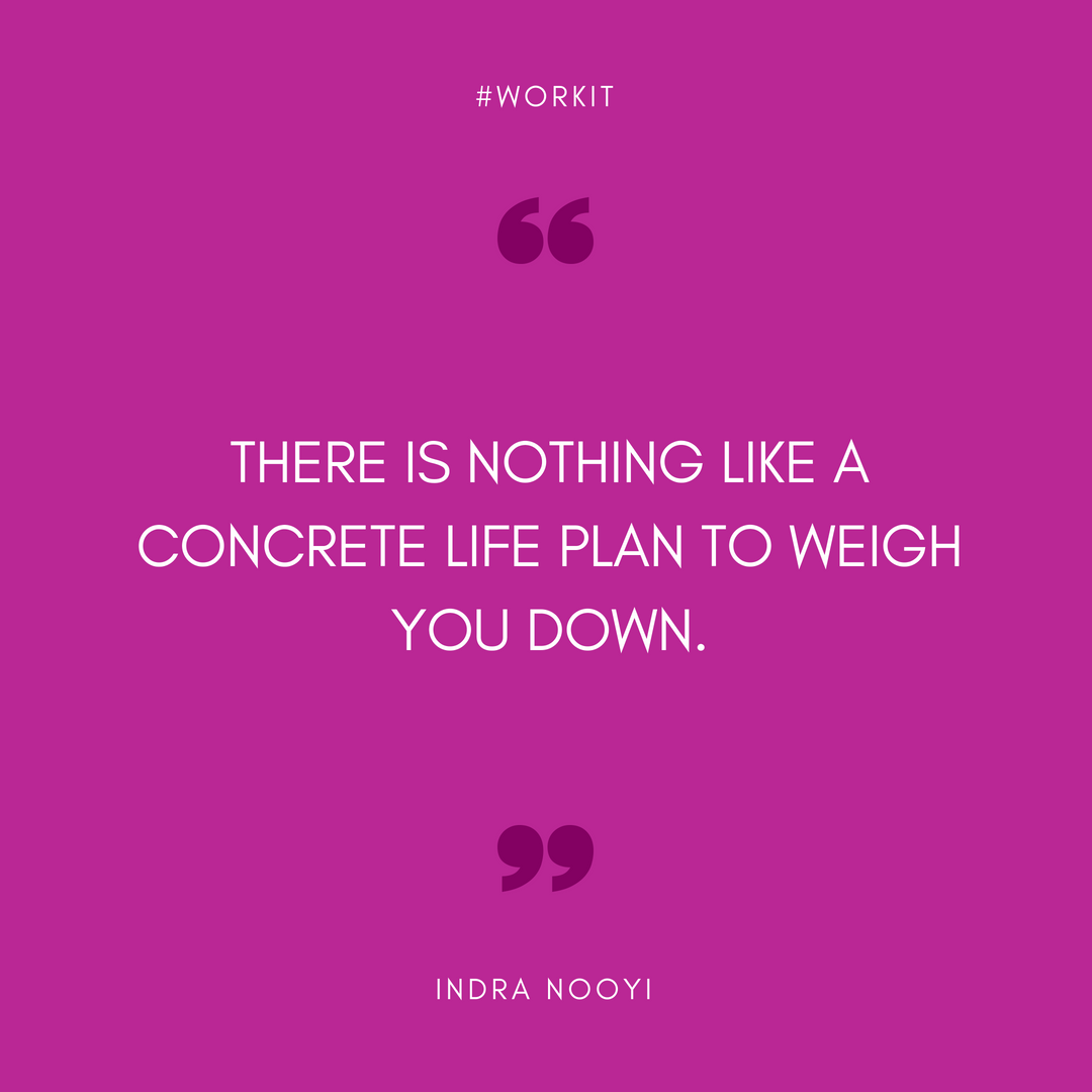 """""""There is nothing like a concrete life plan to weigh you down."""" - Indra Nooyi"""