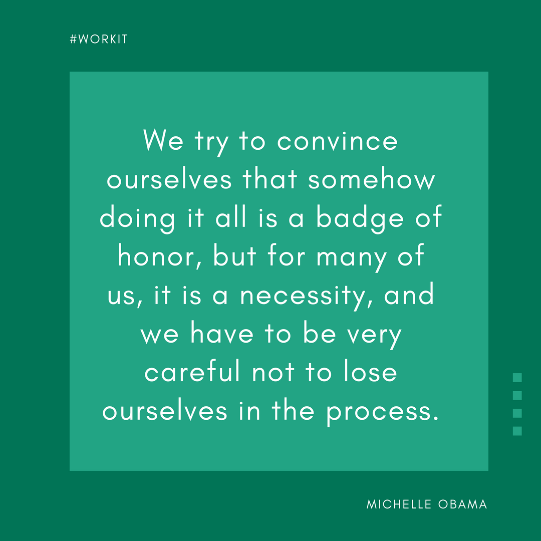 """We try to convince ourselves that somehow doing it all is a badge of honor, but for many of us, it is a necessity, and we have to be very careful not to lose ourselves in the process."" - Michelle Obama"