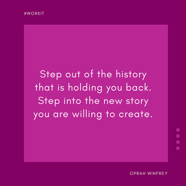 """""""Step out of the history that is holding you back. Step into the new story you are willing to create."""" - Oprah"""