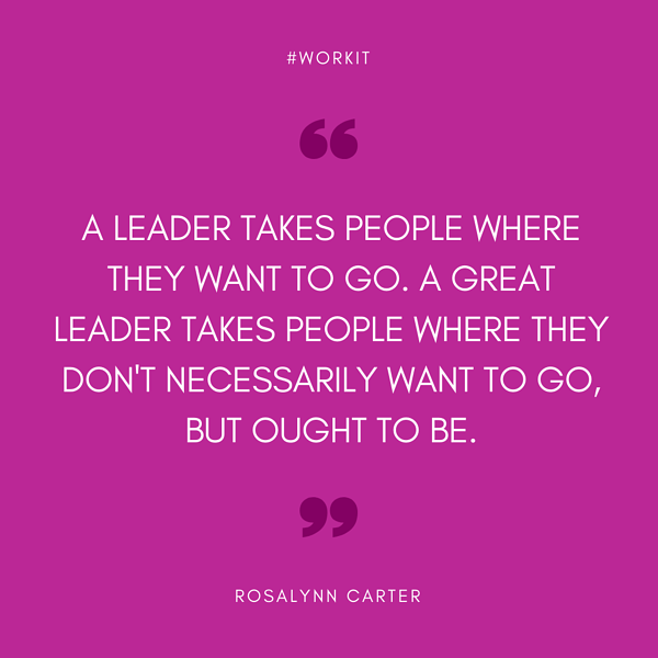 """""""A leader takes people where they want to go. A great leader takes people where they don't necessarily want to go, but ought to be."""" - Rosalynn Carter"""