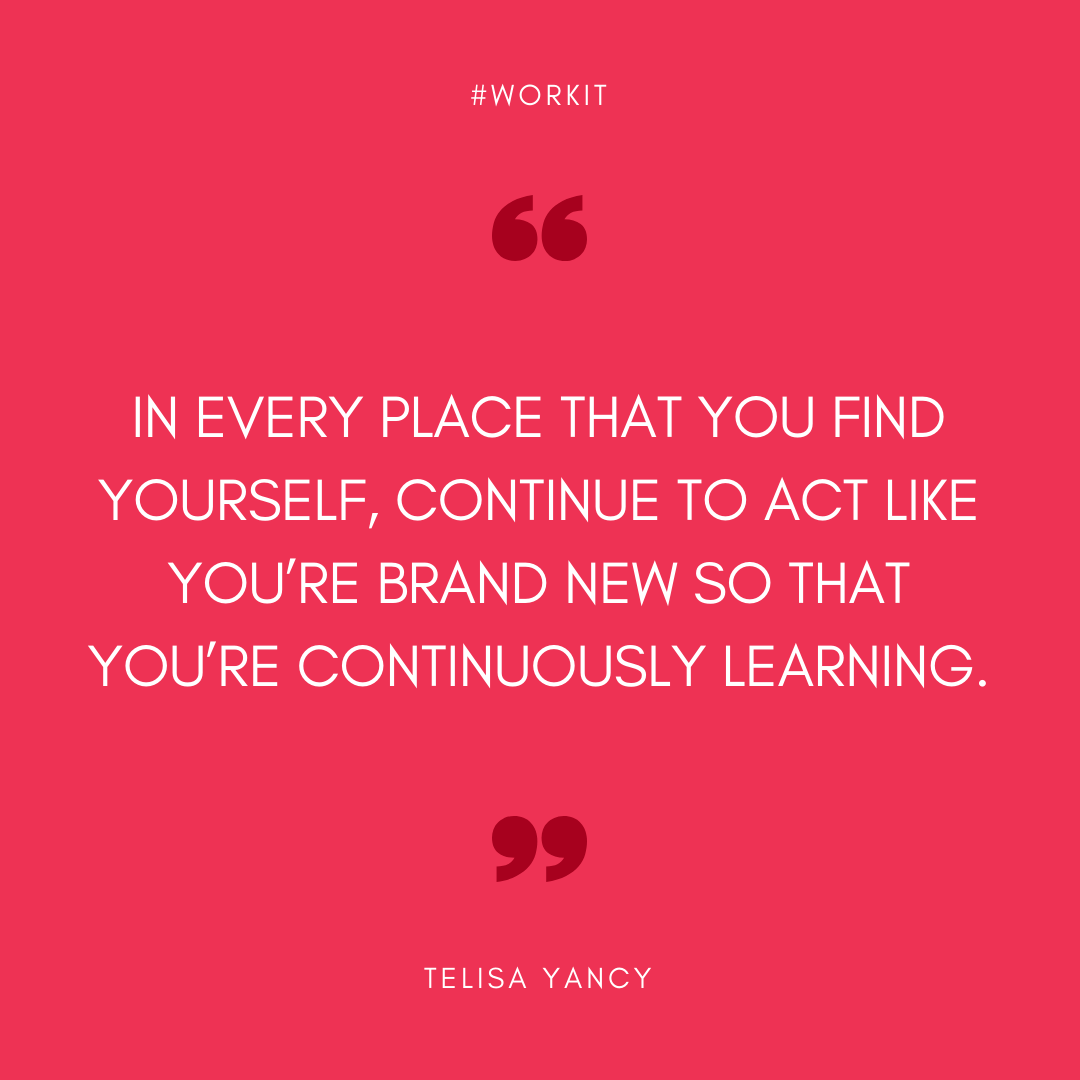 """""""In every place that you find yourself, continue to act like you're brand new so that you're constantly learning."""" - Telisa Yancy"""