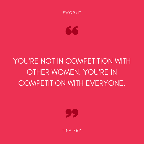 """You're not in competition with other women. You're in competition with everyone.""  Tina Fey"