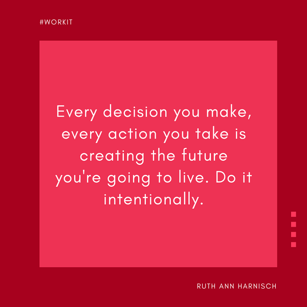 """""""Every decision you make, every action you take is creating the future you're going to live. Do it intentionally."""" - Ruth Ann Harnisch"""
